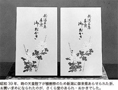 昭和39年、時の天皇陛下が植樹祭のため新潟に御来県あらせられた折、お買い求めになられたのが、さくら堂のあられ・おかきでした。